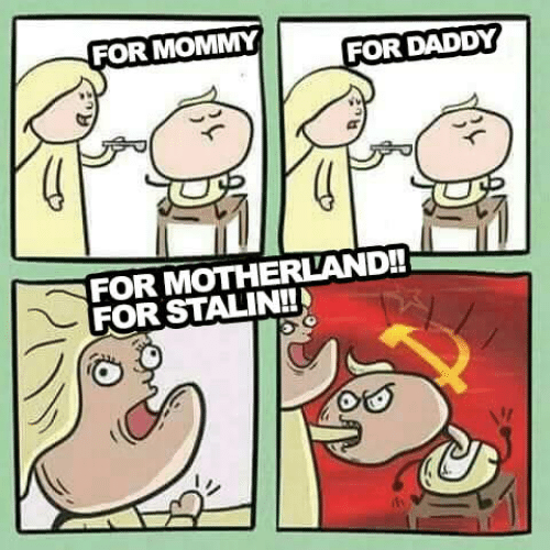 stalin: FOR MOMMY  FOR DADDY  FOR MOTHERLAND!!  FOR STALIN!!