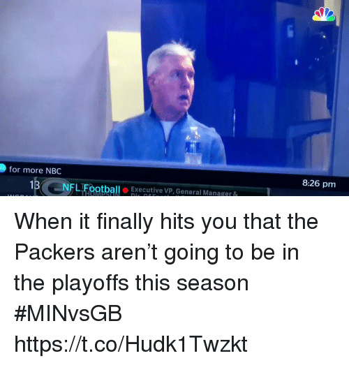 Sports, Packers, and Nbc: for more NBC  8:26 pm  1BNFLTFootballExecutive VP, General Manager& When it finally hits you that the Packers aren't going to be in the playoffs this season #MINvsGB https://t.co/Hudk1Twzkt