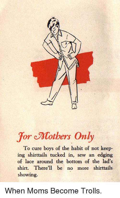 Edging: For Mothers Only  To cure boys of the habit of not keep  ing shirttails tucked in, sew an edging  of lace around the bottom of the lad's  shirt. There'll be no more shirttails  showing. <p>When Moms Become Trolls.</p>