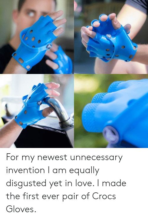 Crocs: For my newest unnecessary invention I am equally disgusted yet in love. I made the first ever pair of Crocs Gloves.