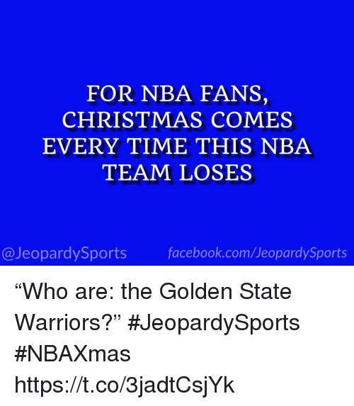"""Golden State: FOR NBA FANS,  CHRISTMAS COMES  EVERY TIME THIS NBA  TEAM LOSES  @JeopardySports facebook.com/JeopardySports """"Who are: the Golden State Warriors?"""" #JeopardySports #NBAXmas https://t.co/3jadtCsjYk"""
