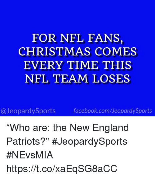 "Christmas, England, and Facebook: FOR NFL FANS,  CHRISTMAS COMES  EVERY TIME THIS  NFL TEAM LOSES  @JeopardySports facebook.com/JeopardySports ""Who are: the New England Patriots?"" #JeopardySports #NEvsMIA https://t.co/xaEqSG8aCC"