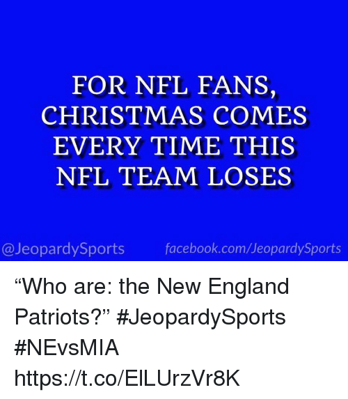 """New England Patriots: FOR NFL FANS,  CHRISTMAS COMES  EVERY TIME THIS  NFL TEAM LOSES  @JeopardySports facebook.com/JeopardySports """"Who are: the New England Patriots?"""" #JeopardySports #NEvsMIA https://t.co/ElLUrzVr8K"""