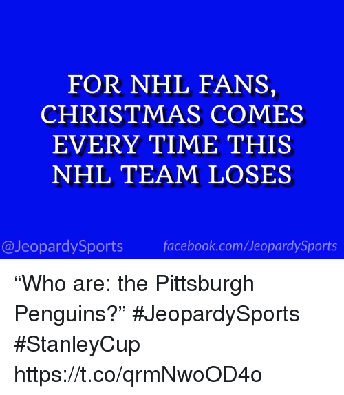 """Christmas, Facebook, and National Hockey League (NHL): FOR NHL FANS,  CHRISTMAS COMES  EVERY TIME THIS  NHL TEAM LOSES  @JeopardySports facebook.com/JeopardySports """"Who are: the Pittsburgh Penguins?"""" #JeopardySports #StanleyCup https://t.co/qrmNwoOD4o"""
