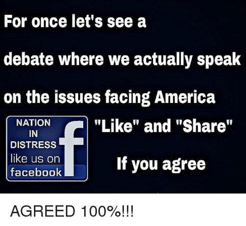 "debate: For once let's see a  debate where we actually speak  on the issues facing America  NATION  ""Like"" and ""Share  IN  DISTRESS  like us on  If you agree  facebook AGREED 100%!!!"