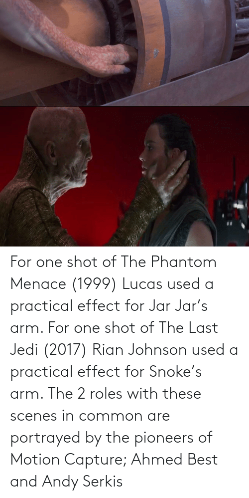 the phantom menace: For one shot of The Phantom Menace (1999) Lucas used a practical effect for Jar Jar's arm. For one shot of The Last Jedi (2017) Rian Johnson used a practical effect for Snoke's arm. The 2 roles with these scenes in common are portrayed by the pioneers of Motion Capture; Ahmed Best and Andy Serkis