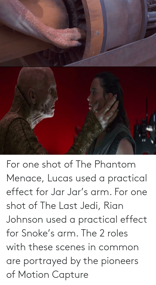 the phantom menace: For one shot of The Phantom Menace, Lucas used a practical effect for Jar Jar's arm. For one shot of The Last Jedi, Rian Johnson used a practical effect for Snoke's arm. The 2 roles with these scenes in common are portrayed by the pioneers of Motion Capture