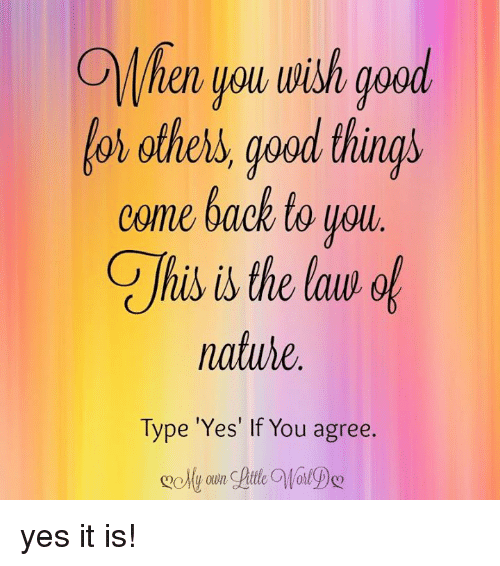 For others good things come back to you natute type 39 yes 39 if you agre - Nice things are nice ...