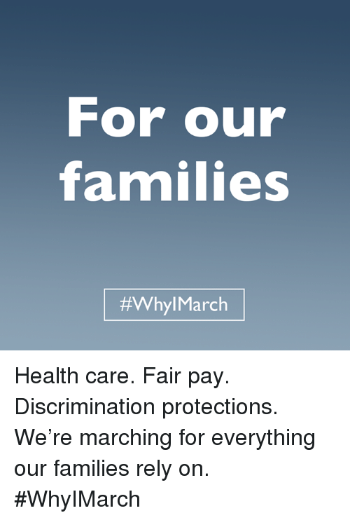 Discriminize: For our  families  #Whyl March Health care. Fair pay. Discrimination protections. We're marching for everything our families rely on. #WhyIMarch