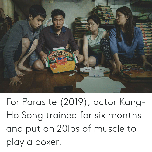 muscle: For Parasite (2019), actor Kang-Ho Song trained for six months and put on 20lbs of muscle to play a boxer.
