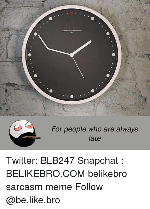 Be Like, Meme, and Memes: For people who are always  late Twitter: BLB247 Snapchat : BELIKEBRO.COM belikebro sarcasm meme Follow @be.like.bro