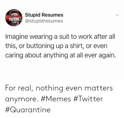 anymore: For real, nothing even matters anymore. #Memes #Twitter #Quarantine