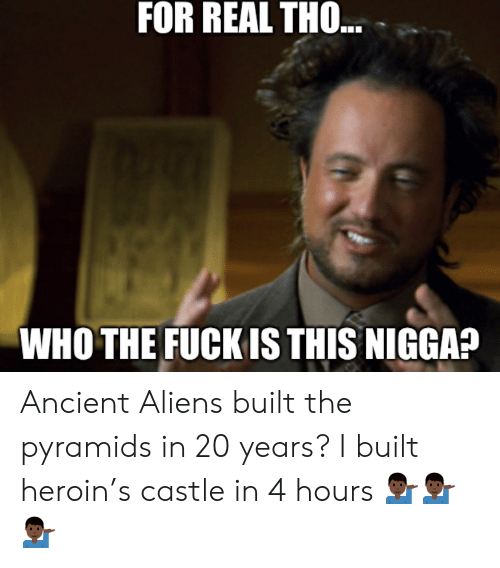 Ancient Aliens: FOR REAL TH..  WHO THE FUCK IS THIS NIGGA? Ancient Aliens built the pyramids in 20 years? I built heroin's castle in 4 hours 💁🏿♂️💁🏿♂️💁🏿♂️