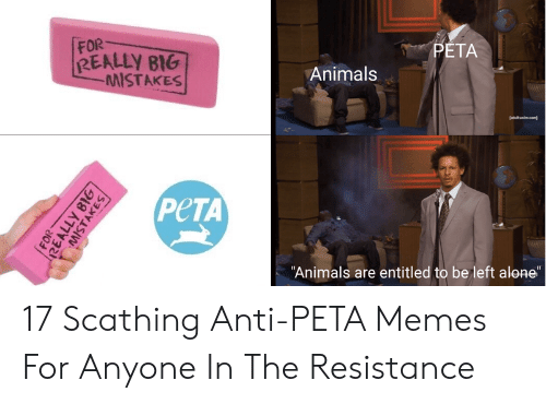 """Anti Peta: FOR  REALLY BIG  PETA  MISTAKES  Animals  PeTA  Animals are entitled to be left alone"""" 17 Scathing Anti-PETA Memes For Anyone In The Resistance"""