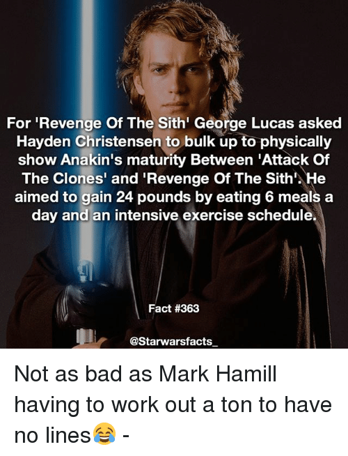 Bad, Hayden Christensen, and Mark Hamill: For 'Revenge Of The Sith' George Lucas asked  Hayden Christensen to bulk up to physically  show Anakin's maturity Between 'Attack Of  The Clones' and 'Revenge Of The Sith'. He  aimed to gain 24 pounds by eating 6 meals a  day and an intensive exercise schedule.  Fact #363  @Starwarsfacts Not as bad as Mark Hamill having to work out a ton to have no lines😂 -