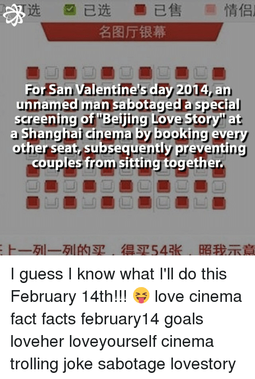 Troll Joke: For San Valentine's day 2014,an  unnamed man sabotaged a special  screening of Beijing Love Story at  a Shanghai cinema by booking every  other seat, subsequently preventing  couples from sitting together. I guess I know what I'll do this February 14th!!! 😝 love cinema fact facts february14 goals loveher loveyourself cinema trolling joke sabotage lovestory