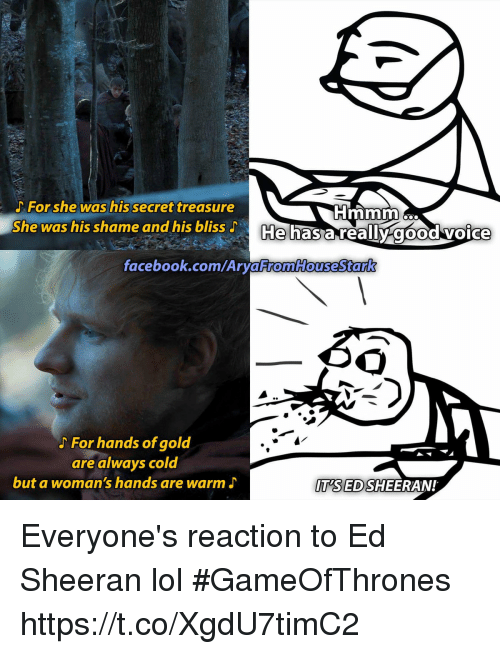 Facebook, Lol, and Ed Sheeran: For she was his secret treasure  She was his shame and his bliss J  He has a reallv good voice  facebook.com/Ary  aFromHouseStark  For hands of gold  are always cold  but a woman's hands are warm J  T'SED SHEERAN! Everyone's reaction to Ed Sheeran lol #GameOfThrones https://t.co/XgdU7timC2