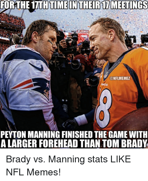 tom brady: FOR THE 1TTHTMEINTHEIR1 MEETINGS  ONFLMEMEZ  PEYTON MANNING FINISHEDTHE GAME WITH  ALARGERFOREHEAD THAN TOM BRADY Brady vs. Manning stats LIKE NFL Memes!