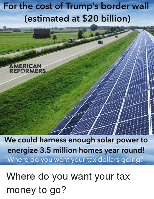 Trump Wall: For the cost of Trump's wall  border (estimated at $20 billion)  AMERICAN  REFORMERS  We could harness enough solar power to  energize 3.5 million homes year round!  Where do you want your tax dollars going? Where do you want your tax money to go?