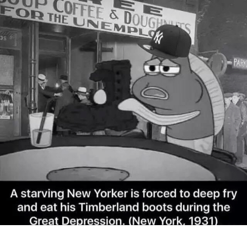 Depression: FOR THE & D  UNA EMPL  OUGEMU  A starving New Yorker is forced to deep fry  and eat his Timberland boots during the  Great Depression. (New York, 1931)