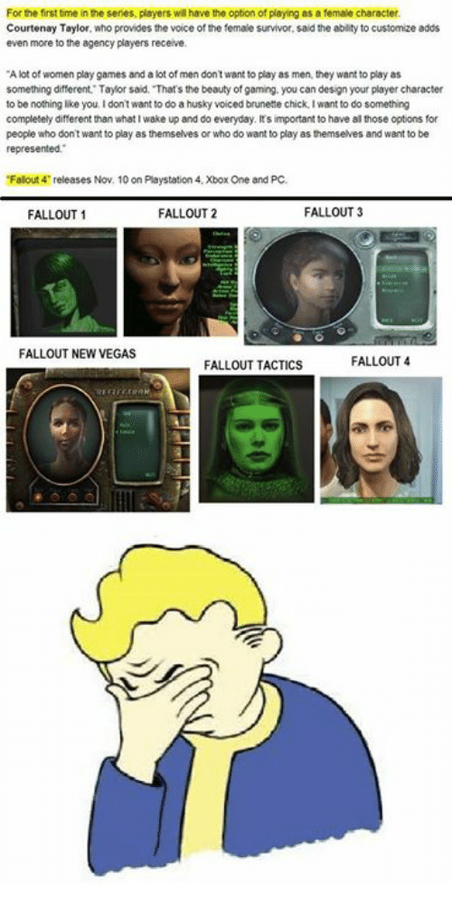 fallout new vega: For the first time in he series, players wilhave the option of playing as a female character  Courtenay Taylor, who provides the voice of the female survivor, said the abity to customize adds  even more to the agency players receive  A lot of women play games and a lot of men don't want to play as men, they want to play as  something different. Taylor said. Thats the beauty of gaming. you can design your player character  to be nothing like you. Idon't want to do a husky voiced brunette chick. I want to do something  completely different than what I wake up and do everyday.  It's important to have al those options for  people who don't want to play as themselves or who do want to play as themselves and want to be  Falout 4 releases Nov. 10 on Playstation4.Xbox One and PC.  FALLOUT  1  FALLOUT 2  FALLOUT 3  FALLOUT NEW VEGAS  FALLOUT 4  FALLOUT TACTICS