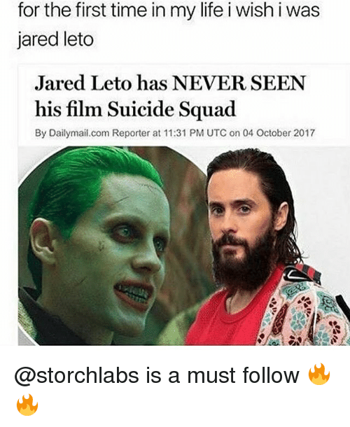 utc: for the first time in my life i wish i was  jared leto  Jared Leto has NEVER SEEN  his film Suicide Squad  By Dailymail.com Reporter at 11:31 PM UTC on 04 October 2017 @storchlabs is a must follow 🔥🔥
