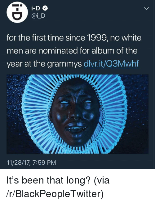 The Grammys: for the first time since 1999, no white  men are nominated for album of the  year at the grammys dlvr.it/Q3Mwhf  11/28/17, 7:59 PM <p>It's been that long? (via /r/BlackPeopleTwitter)</p>