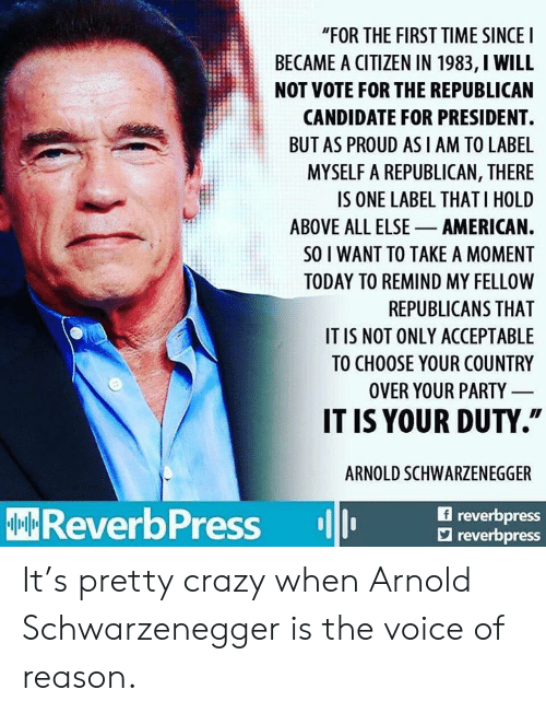 """Arnold Schwarzenegger: """"FOR THE FIRST TIME SINCEI  BECAME A CITIZEN IN 1983, I WILL  NOT VOTE FOR THE REPUBLICAN  CANDIDATE FOR PRESIDENT.  BUT AS PROUD AS I AM TO LABE  MYSELF A REPUBLICAN, THERE  IS ONE LABEL THAT I HOLD  ABOVE ALL ELSE AMERICAN.  SO I WANT TO TAKE A MOMENT  TODAY TO REMIND MY FELLOW  REPUBLICANS THAT  IT IS NOT ONLY ACCEPTABLE  TO CHOOSE YOUR COUNTRY  OVER YOUR PARTY  IT IS YOUR DUTY.""""  ARNOLD SCHWARZENEGGER  f reverbpress  ReverbPress reor  reverbpress It's pretty crazy when Arnold Schwarzenegger is the voice of reason."""