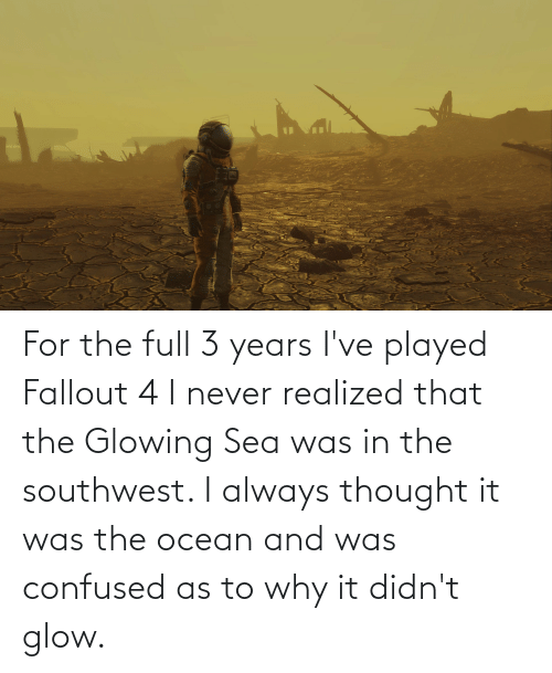 glowing: For the full 3 years I've played Fallout 4 I never realized that the Glowing Sea was in the southwest. I always thought it was the ocean and was confused as to why it didn't glow.