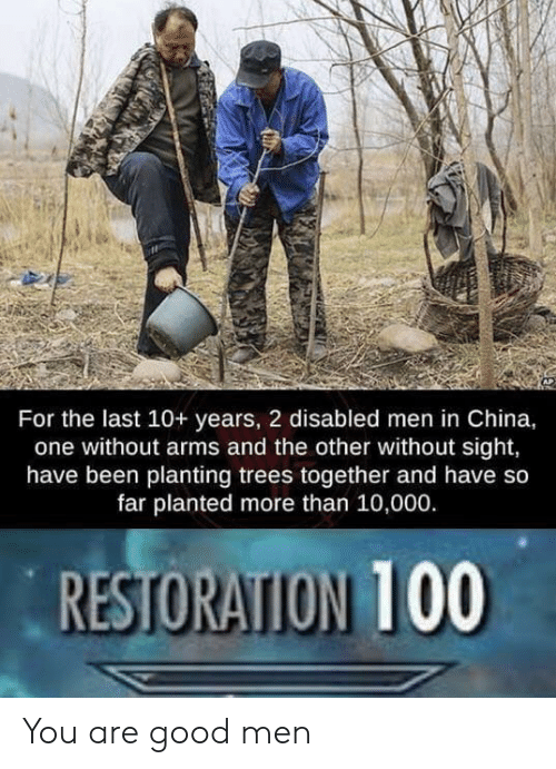 Restoration: For the last 10+ years, 2 disabled men in China,  one without arms and the other without sight,  have been planting trees together and have so  far planted more than 10,000.  RESTORATION 100 You are good men