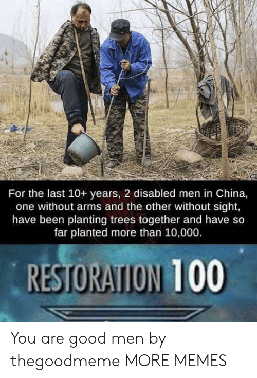 Restoration: For the last 10+ years, 2 disabled men in China,  one without arms and the other without sight,  have been planting trees together and have so  far planted more than 10,000.  RESTORATION 100 You are good men by thegoodmeme MORE MEMES
