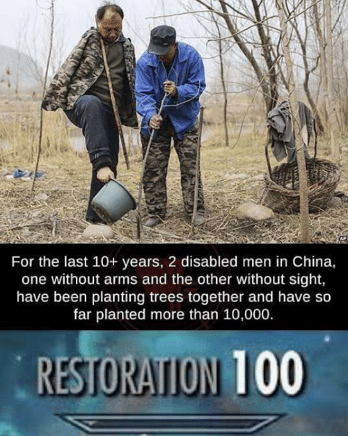 Disabled: For the last 10+ years, 2 disabled men in China,  one without arms and the other without sight,  have been planting trees together and have so  far planted more than 10,000.  RESTORATION 100