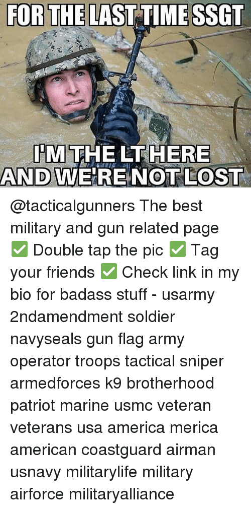 America, Friends, and Memes: FOR THE LAST TIME SSGT  ITM  THE HERE  AND WERE NOT LOST @tacticalgunners The best military and gun related page ✅ Double tap the pic ✅ Tag your friends ✅ Check link in my bio for badass stuff - usarmy 2ndamendment soldier navyseals gun flag army operator troops tactical sniper armedforces k9 brotherhood patriot marine usmc veteran veterans usa america merica american coastguard airman usnavy militarylife military airforce militaryalliance