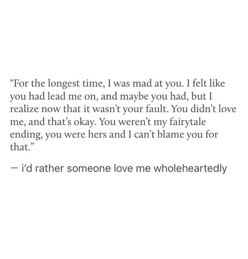 """fairytale: """"For the longest time, I was mad at you. I felt like  you had lead me on, and maybe you had, but I  realize now that it wasn't your fault. You didn't love  me, and that's okay. You weren't my fairytale  ending, you were hers and I can't blame you for  that.""""  - i'd rather someone love me wholeheartedly"""