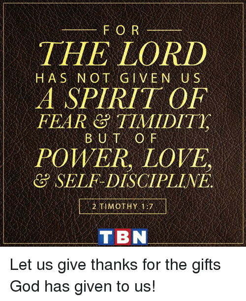 tbn: FOR  THE LORD  H AS NOT GIVEN US  PEAR & TINID  A SPIRIT OF  FEAR 8 TIMIDIT  POWER, LOVE  SELF-DISCIPLINE.  2,TIMOTHY, 137 ,1  TBN Let us give thanks for the gifts God has given to us!