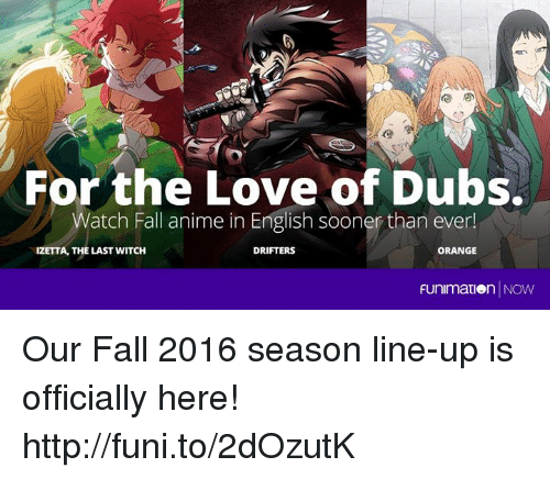 funy: For the Love of Dubs.  Watch Fall anime in English sooner than ever!  IZETTA, THE LAST WITCH  ORANGE  DRIFTERS  Funimation NOW Our Fall 2016 season line-up is officially here! http://funi.to/2dOzutK