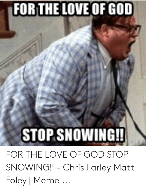 Stop Snowing: FOR THE LOVE OF GOD  STOP SNOWING!! FOR THE LOVE OF GOD STOP SNOWING!! - Chris Farley Matt Foley | Meme ...