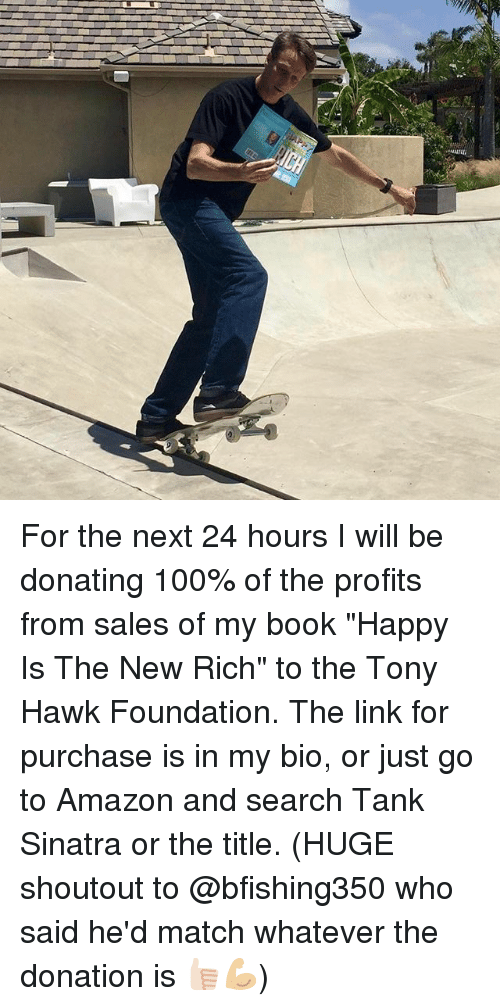 """hawke: For the next 24 hours I will be donating 100% of the profits from sales of my book """"Happy Is The New Rich"""" to the Tony Hawk Foundation. The link for purchase is in my bio, or just go to Amazon and search Tank Sinatra or the title. (HUGE shoutout to @bfishing350 who said he'd match whatever the donation is 👍🏻💪🏼)"""