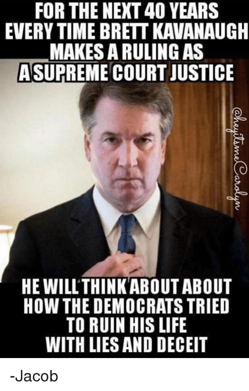 deceit: FOR THE NEXT 40 YEARS  EVERY TIME BRETT KAVANAUGH  MAKES A RULING AS  ASUPREME COURT JUSTICE  HE WILL'THINKABOUT ABOUT  HOW THE DEMOCRATS TRIED  TO RUIN HIS LIFE  WITH LIES AND DECEIT -Jacob