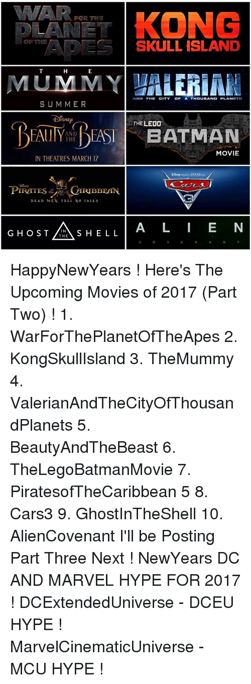 upcoming movies: FOR THE  OF THE  SKULL ISLAND  MUMMY  AND THE  CITY  OF A THOUSAND PLANET  SUMMER  ISNE  THE LEGO  BEAUIY EASI BATMAN  MOVIE  IN THEATRES MARCH 17  PIXAR  CARIBBEAN  PIRATES  DEAD MEN TELL NO TALES  L A I E N  G HOST THE  S HELL  IN HappyNewYears ! Here's The Upcoming Movies of 2017 (Part Two) ! 1. WarForThePlanetOfTheApes 2. KongSkullIsland 3. TheMummy 4. ValerianAndTheCityOfThousandPlanets 5. BeautyAndTheBeast 6. TheLegoBatmanMovie 7. PiratesofTheCaribbean 5 8. Cars3 9. GhostInTheShell 10. AlienCovenant I'll be Posting Part Three Next ! NewYears DC AND MARVEL HYPE FOR 2017 ! DCExtendedUniverse - DCEU HYPE ! MarvelCinematicUniverse - MCU HYPE !