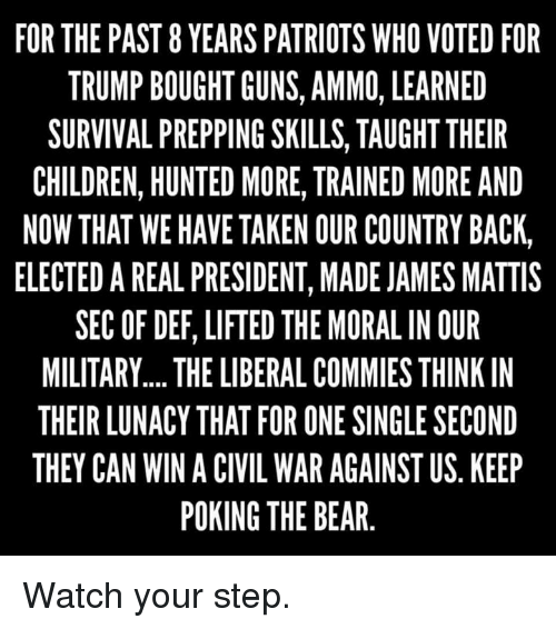 Children, Guns, and Memes: FOR THE PAST 8 YEARS PATRIOTS WHO VOTED FOR  TRUMP BOUGHT GUNS, AMMO, LEARNED  SURVIVAL PREPPING SKILLS, TAUGHT THEIR  CHILDREN, HUNTED MORE, TRAINED MORE AND  NOW THAT WE HAVE TAKEN OUR COUNTRY BACK,  ELECTEDAREAL PRESIDENT, MADE JAMES MATTIS  SEC OF DEF, LIFTED THE MORAL IN OUR  MILITARY.... THE LIBERAL COMMIES THINK IN  THEIR LUNACY THAT FOR ONE SINGLE SECOND  THEY CAN WIN A CIVIL WAR AGAINST US KEEP  POKING THE BEAR Watch your step.