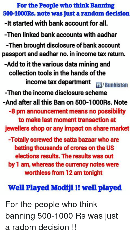 disclosure: For the People who think Banning  500-1000Rs. note was just a random decision  -It started with bank account for all.  -Then linked bank accounts with aadhar  -Then brought disclosure of bank account  passport and aadhar no. in income tax return.  Add to it the various data mining and  collection tools in the hands ofthe  income tax department  fb /Bunkistan  -Then the income disclosure scheme  And after all this Ban on 500-1000Rs. Note  -8 pm announcement means no possibility  to make last moment transaction at  jewellers shop or any impacton share market  -Totally screwed the satta bazaar who are  betting thousands of crores on the US  elections results. The results was out  by 1 am, whereas the currency notes were  worthless from 12 am tonight  Well Played Modijill well played For the people who think banning 500-1000 Rs was just a radom decision !!