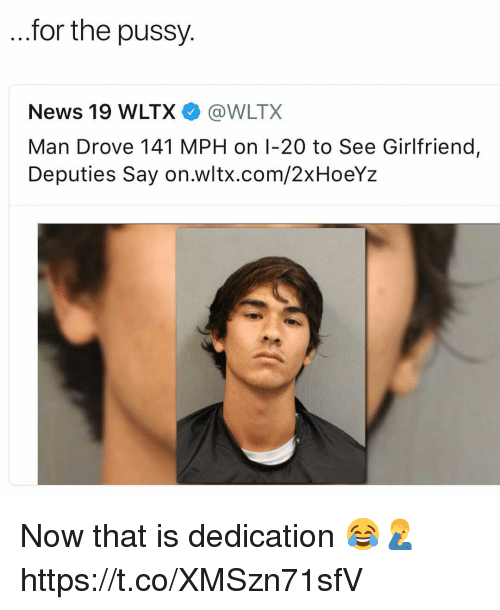 Memes, News, and Pussy: for the pussy  News 19 WLTX @WLTX  Man Drove 141 MPH on I-20 to See Girlfriend  Deputies Say on.wltx.com/2xHoeYz Now that is dedication 😂🤦‍♂️ https://t.co/XMSzn71sfV