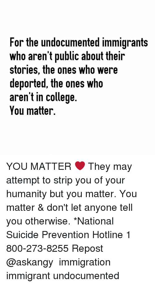 College, Memes, and Immigration: For the undocumented immigrants  Who arent public about their  stories, the ones who were  deported, the ones who  aren't in college.  You matter. YOU MATTER ❤ They may attempt to strip you of your humanity but you matter. You matter & don't let anyone tell you otherwise. *National Suicide Prevention Hotline 1 800-273-8255 Repost @askangy ・・・ immigration immigrant undocumented
