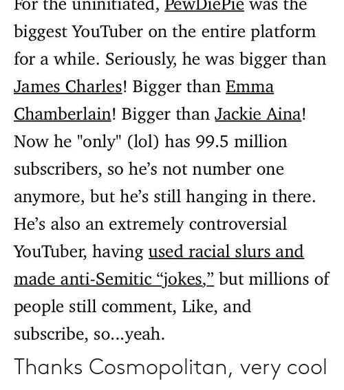 """Anti Semitic Jokes: For the uninitiated, PewDiePie was the  biggest YouTuber on the entire platform  for a while. Seriously, he was bigger than  James Charles! Bigger than Emma  Chamberlain! Bigger than Jackie Aina!  Now he """"only"""" (lol) has 99.5 million  subscribers, so he's not number one  anymore, but he's still hanging in there.  He's also an extremely controversial  YouTuber, having used racial slurs and  made anti-Semitic """"jokes,"""" but millions of  22  people still comment, Like, and  subscribe, so...yeah Thanks Cosmopolitan, very cool"""