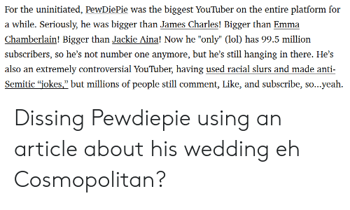 """Anti Semitic Jokes: For the uninitiated, PewDiePie was the biggest YouTuber on the entire platform for  a while. Seriously, he was bigger than James Charles! Bigger than Emma  Chamberlain! Bigger than Jackie Aina! Now he """"only"""" (lol) has 99.5 million  subscribers, so he's not number one anymore, but he's still hanging in there. He's  also an extremely controversial YouTuber, having used racial slurs and made anti-  Semitic """"jokes,"""" but millions of people still comment, Like, and subscribe, so...yeah Dissing Pewdiepie using an article about his wedding eh Cosmopolitan?"""