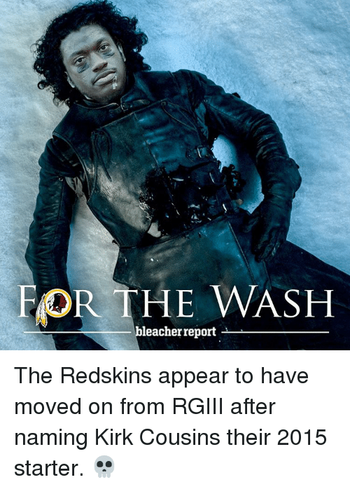 rgiii: FOR THE WASH  leacher report The Redskins appear to have moved on from RGIII after naming Kirk Cousins their 2015 starter. 💀