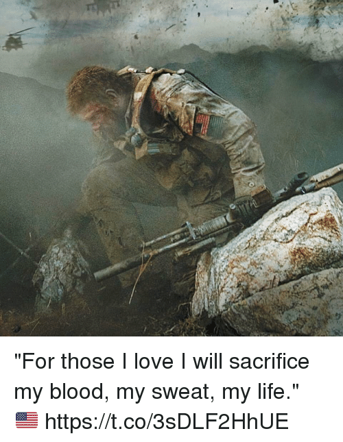 "Life, Love, and Memes: ""For those I love I will sacrifice my blood, my sweat, my life."" 🇺🇸 https://t.co/3sDLF2HhUE"