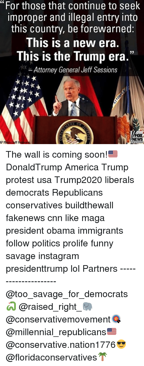 "Trump Protesters: ""For those that continue to seek  improper and illegal entry into  this country, be forewarned:  This is a new era.  This is the Trump era.""  Attorney General Jeff Sessions  FOX  NEWS  to Jeff The wall is coming soon!🇺🇸 DonaldTrump America Trump protest usa Trump2020 liberals democrats Republicans conservatives buildthewall fakenews cnn like maga president obama immigrants follow politics prolife funny savage instagram presidenttrump lol Partners --------------------- @too_savage_for_democrats🐍 @raised_right_🐘 @conservativemovement🎯 @millennial_republicans🇺🇸 @conservative.nation1776😎 @floridaconservatives🌴"