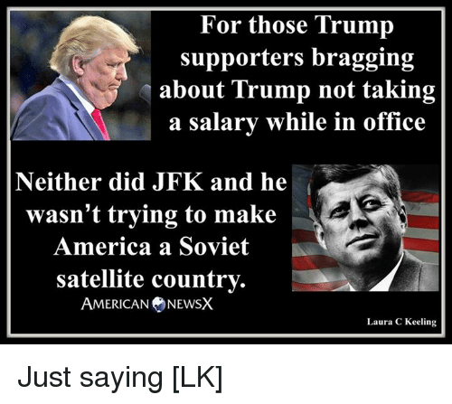 Trump Support: For those Trump  supporters bragging  about Trump not taking  a salary while in office  Neither did JFK and he  wasn't trying to make  America a Soviet  satellite country.  AMERICAN NEWSX  Laura C Keeling Just saying [LK]